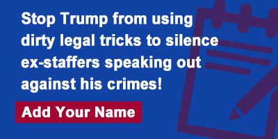 Stop Trump from using dirty legal tricks to silence ex-staffers speaking out against his crimes!